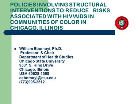 POLICIES INVOLVING STRUCTURAL INTERVENTIONS TO REDUCE RISKS ASSOCIATED WITH HIV/AIDS IN COMMUNITIES OF COLOR IN CHICAGO, ILLINOIS William Ebomoyi, Ph.D.