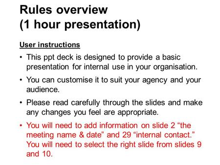 Rules overview (1 hour presentation) User instructions This ppt deck is designed to provide a basic presentation for internal use in your organisation.