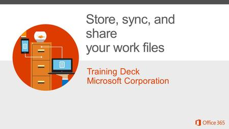 Training Deck Microsoft Corporation Store, sync, and share your work files.
