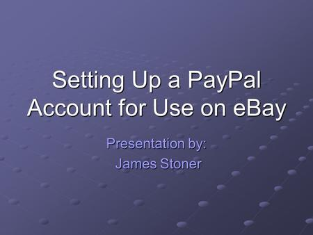 Setting Up a PayPal Account for Use on eBay Presentation by: James Stoner James Stoner.