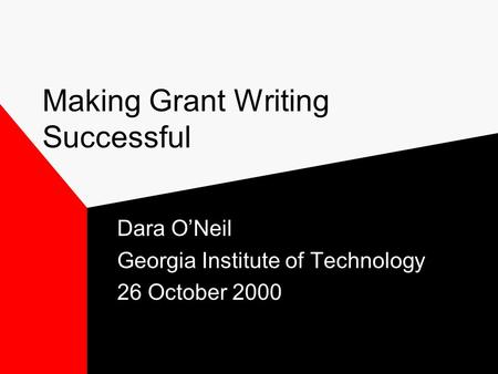 Making Grant Writing Successful Dara O'Neil Georgia Institute of Technology 26 October 2000.