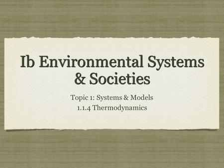 Ib Environmental Systems & Societies Topic 1: Systems & Models 1.1.4 Thermodynamics Topic 1: Systems & Models 1.1.4 Thermodynamics.
