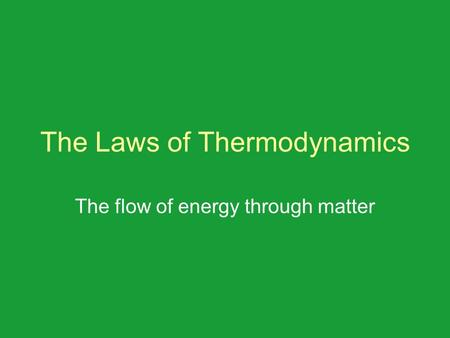 The Laws of Thermodynamics The flow of energy through matter.