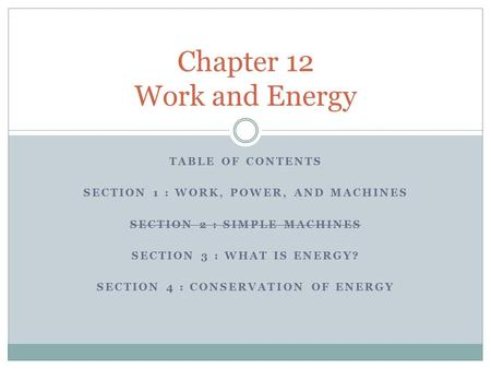 TABLE OF CONTENTS SECTION 1 : WORK, POWER, AND MACHINES SECTION 2 : SIMPLE MACHINES SECTION 3 : WHAT IS ENERGY? SECTION 4 : CONSERVATION OF ENERGY Chapter.