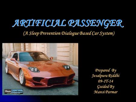 ARTIFICIAL PASSENGER (A Sleep Prevention Dialogue Based Car System) Prepared By Jesalpura Riddhi 09-IT-14 Guided By Mansi Parmar.
