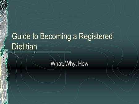Guide to Becoming a Registered Dietitian What, Why, How.