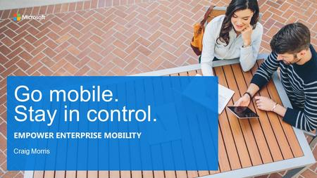 Go mobile. Stay in control. Craig Morris EMPOWER ENTERPRISE MOBILITY.