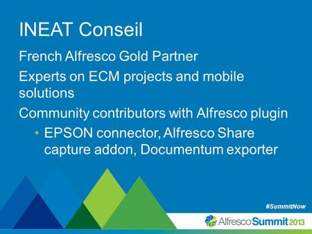 #SummitNow INEAT Conseil French Alfresco Gold Partner Experts on ECM projects and mobile solutions Community contributors with Alfresco plugin EPSON connector,