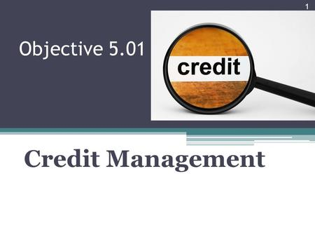 Objective 5.01 Credit Management 1. Topics Main types of credit Common advantages and disadvantages of businesses using credit Cost of credit Main factors.