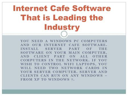 YOU NEED A WINDOWS PC COMPUTERS AND OUR INTERNET CAFE SOFTWARE. INSTALL SERVER PART OF THE SOFTWARE ON YOUR MAIN COMPUTER, AND CLIENT PART ON ALL OTHER.