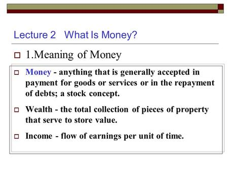 Lecture 2 What Is Money?  1.Meaning of Money  Money - anything that is generally accepted in payment for goods or services or in the repayment of debts;