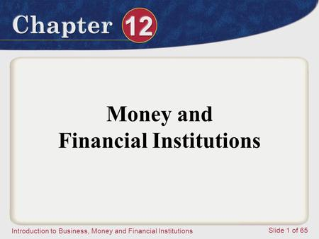 Introduction to Business, Money and Financial Institutions Slide 1 of 65 Money and Financial Institutions.