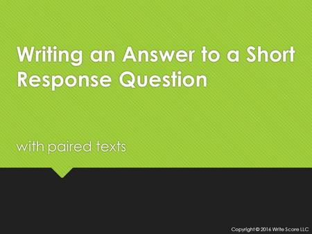 Writing an Answer to a Short Response Question with paired texts Copyright © 2016 Write Score LLC.