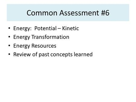 Common Assessment #6 Energy: Potential – Kinetic Energy Transformation Energy Resources Review of past concepts learned.