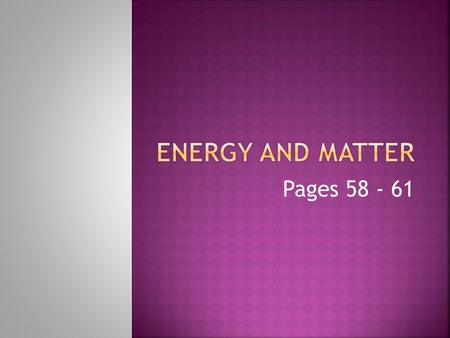 Pages 58 - 61.  Following this presentation you will be able to answer the following questions:  What are some forms of energy that are related to changes.