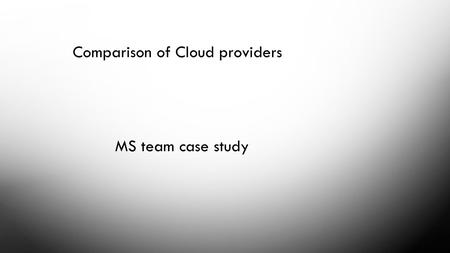 Comparison of Cloud providers MS team case study.