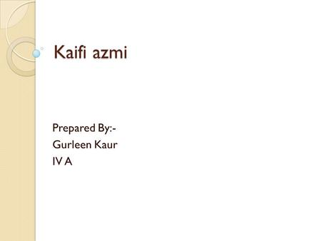 Kaifi azmi Prepared By:- Gurleen Kaur IV A. autobiography Birth Name: Akhtar Hussain Rizvi Date of Birth: 1919 Date of Death: May 10, 2002 Birth Place: