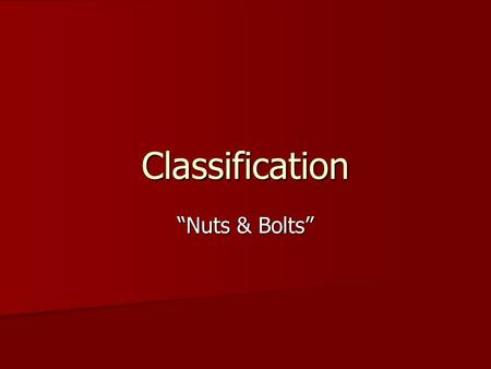 "Classification ""Nuts & Bolts"". Get into your team REMEMBER TO TURN IN YESTERDAY'S WORKSHEET. REMEMBER TO TURN IN YESTERDAY'S WORKSHEET. You need ONE paper."