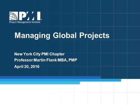 New York City PMI Chapter Professor Martin Flank MBA, PMP April 20, 2016 Managing Global Projects.