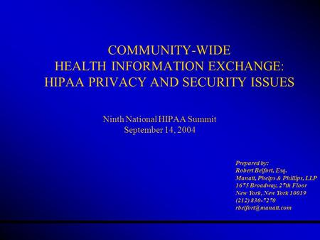 COMMUNITY-WIDE HEALTH INFORMATION EXCHANGE: HIPAA PRIVACY AND SECURITY ISSUES Ninth National HIPAA Summit September 14, 2004 Prepared by: Robert Belfort,