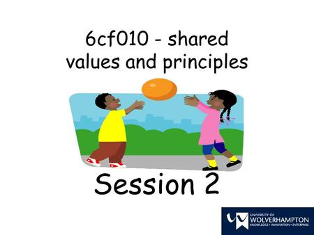 6cf010 - shared values and principles Session 2. Learning objectives To understand the importance of having shared principles and values To reflect on.