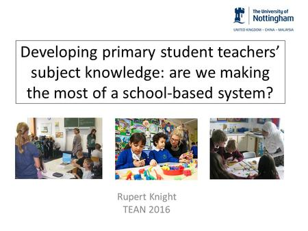 Developing primary student teachers' subject knowledge: are we making the most of a school-based system? Rupert Knight TEAN 2016.
