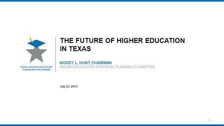 WOODY L. HUNT, CHAIRMAN HIGHER EDUCATION STRATEGIC PLANNING COMMITTEE THE FUTURE OF HIGHER EDUCATION IN TEXAS July 23, 2015 1.