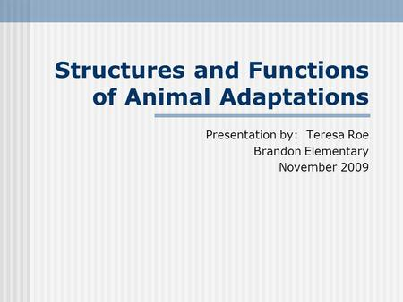 Structures and Functions of Animal Adaptations Presentation by: Teresa Roe Brandon Elementary November 2009.