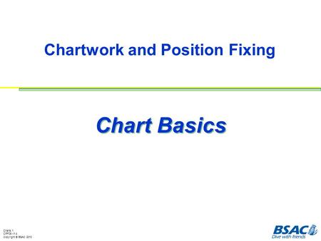 Chartwork and Position Fixing Charts 1 CPF09 v1.4 Copyright © BSAC 2010 Chart Basics.