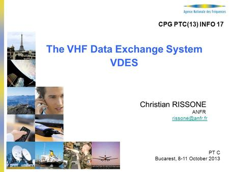 1 The VHF Data Exchange System VDES Christian RISSONE ANFR PT C Bucarest, 8-11 October 2013 CPG PTC(13) INFO 17.
