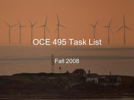 OCE 495 Task List Fall 2008. Objectives and Respective Tasks 1.Site Selection 1.Review known information 2.Grade Sites 3.Rank Sites 2.Wind Power Production.