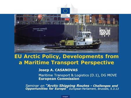 Transport EU Arctic Policy, Developments from a Maritime Transport Perspective Josep A. CASANOVAS Maritime Transport & Logistics (D.1), DG MOVE European.