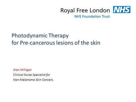 Photodynamic Therapy for Pre-cancerous lesions of the skin Alan Milligan Clinical Nurse Specialist for Non-Melanoma Skin Cancers.