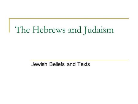 The Hebrews and Judaism Jewish Beliefs and Texts.