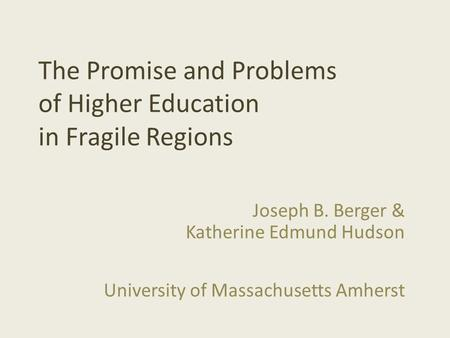 The Promise and Problems of Higher Education in Fragile Regions Joseph B. Berger & Katherine Edmund Hudson University of Massachusetts Amherst.