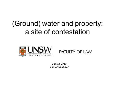 (Ground) water and property: a site of contestation Janice Gray Senior Lecturer.