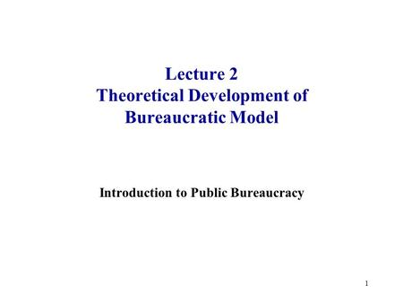 1 Lecture 2 Theoretical Development of Bureaucratic Model Introduction to Public Bureaucracy.