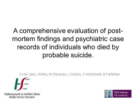 A comprehensive evaluation of post- mortem findings and psychiatric case records of individuals who died by probable suicide. A van Laar, J Kielty, M Davoren,