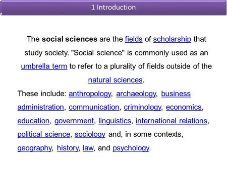 1 Introduction The social sciences are the fields of scholarship that study society. Social science is commonly used as an umbrella term to refer to.