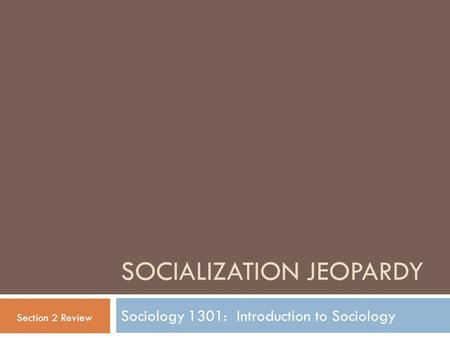 SOCIALIZATION JEOPARDY Sociology 1301: Introduction to Sociology Section 2 Review.