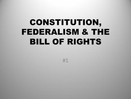 CONSTITUTION, FEDERALISM & THE BILL OF RIGHTS #1.