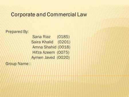 Corporate and Commercial Law Prepared By: Sana Riaz (0185) Saira Khalid (0201) Amna Shahid (0018) Hifza Azeem (0075) Aymen Javed (0020) Group Name :