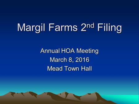 Margil Farms 2 nd Filing Annual HOA Meeting March 8, 2016 Mead Town Hall.