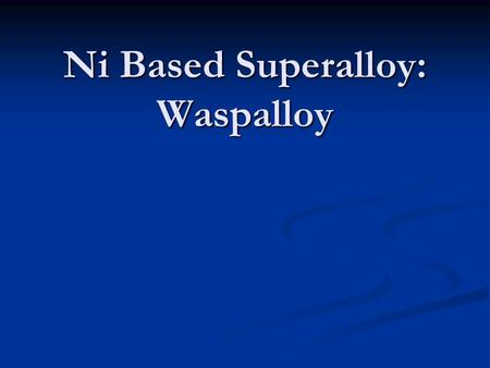 Ni Based Superalloy: Waspalloy. Background of Waspalloy Developed by NASA on their power recovery turbine blades. Nickel based alloy used in high heat/stress.