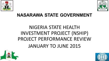 NASARAWA STATE GOVERNMENT NIGERIA STATE HEALTH INVESTMENT PROJECT (NSHIP) PROJECT PERFORMANCE REVIEW JANUARY TO JUNE 2015.