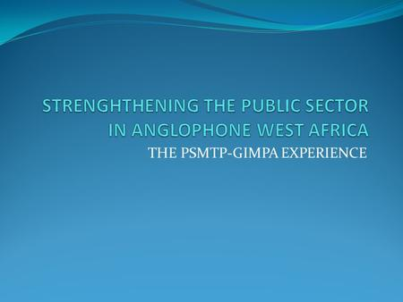 THE PSMTP-GIMPA EXPERIENCE. THE PSMTP PROGRAMME The Public Sector Management Training Programme (PSMTP) hosted by the Ghana Institute of Management and.