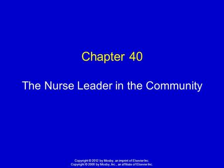 1 Copyright © 2012 by Mosby, an imprint of Elsevier Inc. Copyright © 2008 by Mosby, Inc., an affiliate of Elsevier Inc. Chapter 40 The Nurse Leader in.