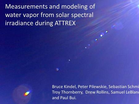 Measurements and modeling of water vapor from solar spectral irradiance during ATTREX Bruce Kindel, Peter Pilewskie, Sebastian Schmidt, Troy Thornberry,
