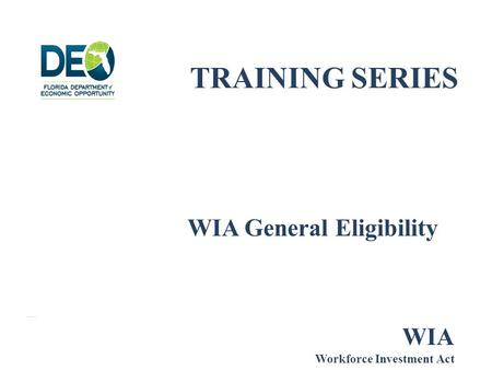 TRAINING SERIES WIA General Eligibility WIA Workforce Investment Act.