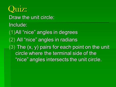 "Quiz: Draw the unit circle: Include: (1)All ""nice"" angles in degrees (2) All ""nice"" angles in radians (3) The (x, y) pairs for each point on the unit circle."